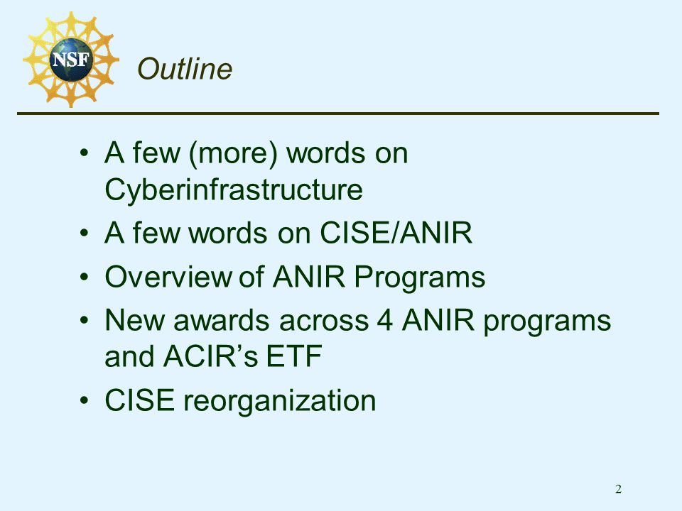 33 Finally, a words on the CISE Reorganization Drivers - CISE's growing importance Enormous impact of IT on all areas of NSF National leader in computer, information science and engineering Critical to success of cybertrust, cyberscience, national and homeland defense, and continued economic growth Conceptual Drivers Atkins report: CISE must be deeply involved as a technology user and as a technology leader for the overall [CI] program .