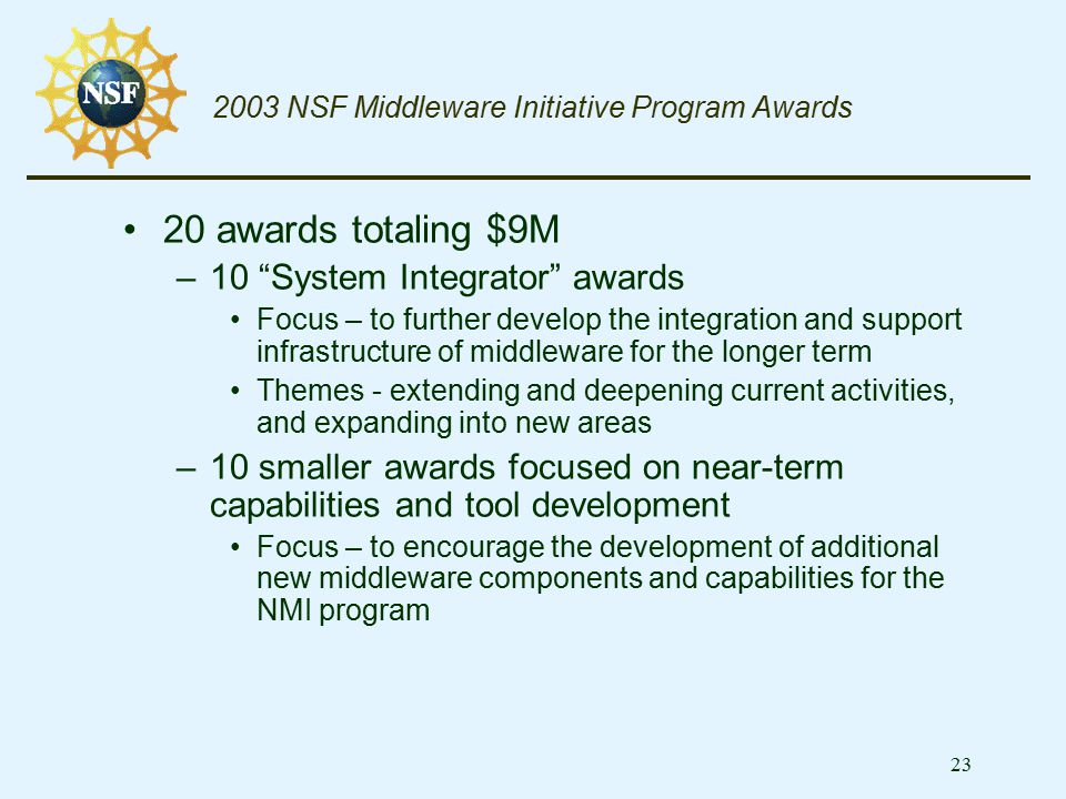 "23 2003 NSF Middleware Initiative Program Awards 20 awards totaling $9M –10 ""System Integrator"" awards Focus – to further develop the integration and"