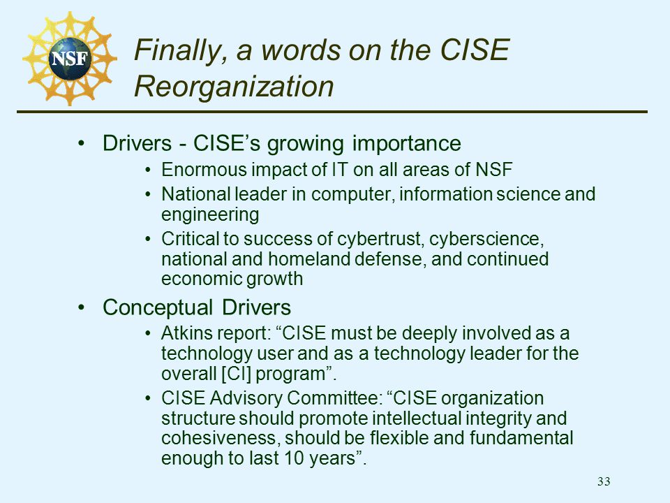 33 Finally, a words on the CISE Reorganization Drivers - CISE's growing importance Enormous impact of IT on all areas of NSF National leader in comput