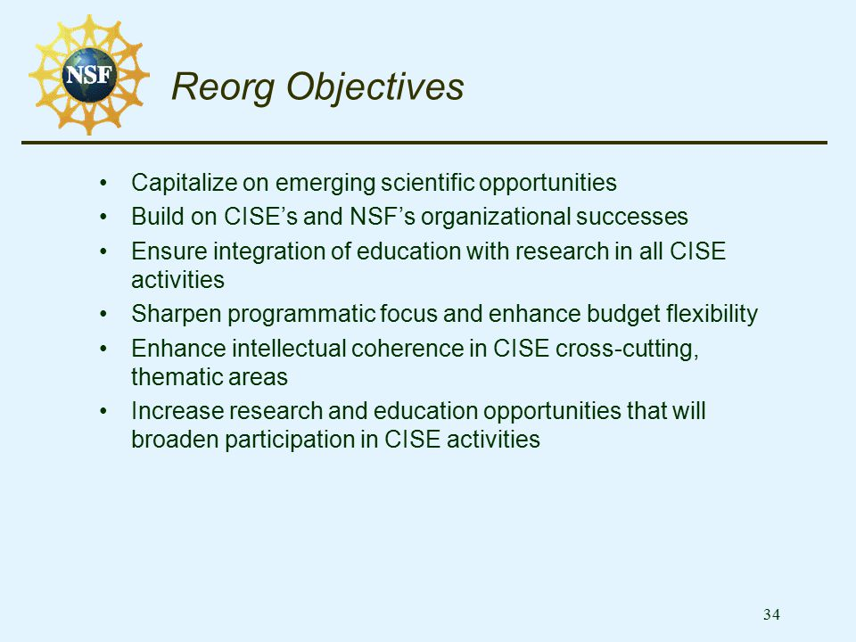 34 Reorg Objectives Capitalize on emerging scientific opportunities Build on CISE's and NSF's organizational successes Ensure integration of education