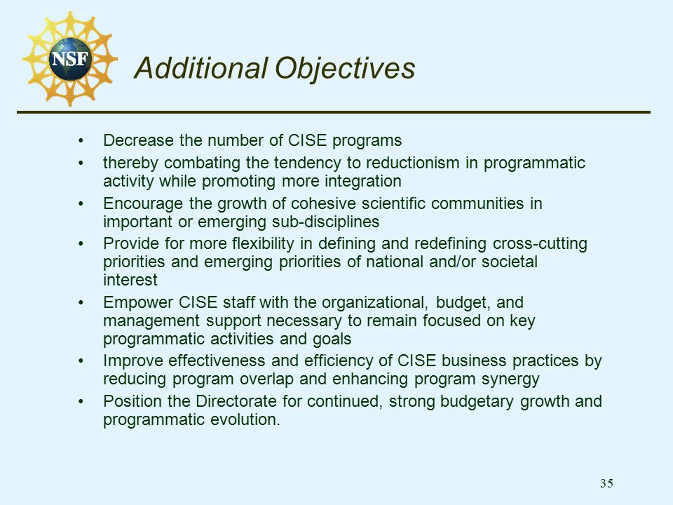 35 Additional Objectives Decrease the number of CISE programs thereby combating the tendency to reductionism in programmatic activity while promoting