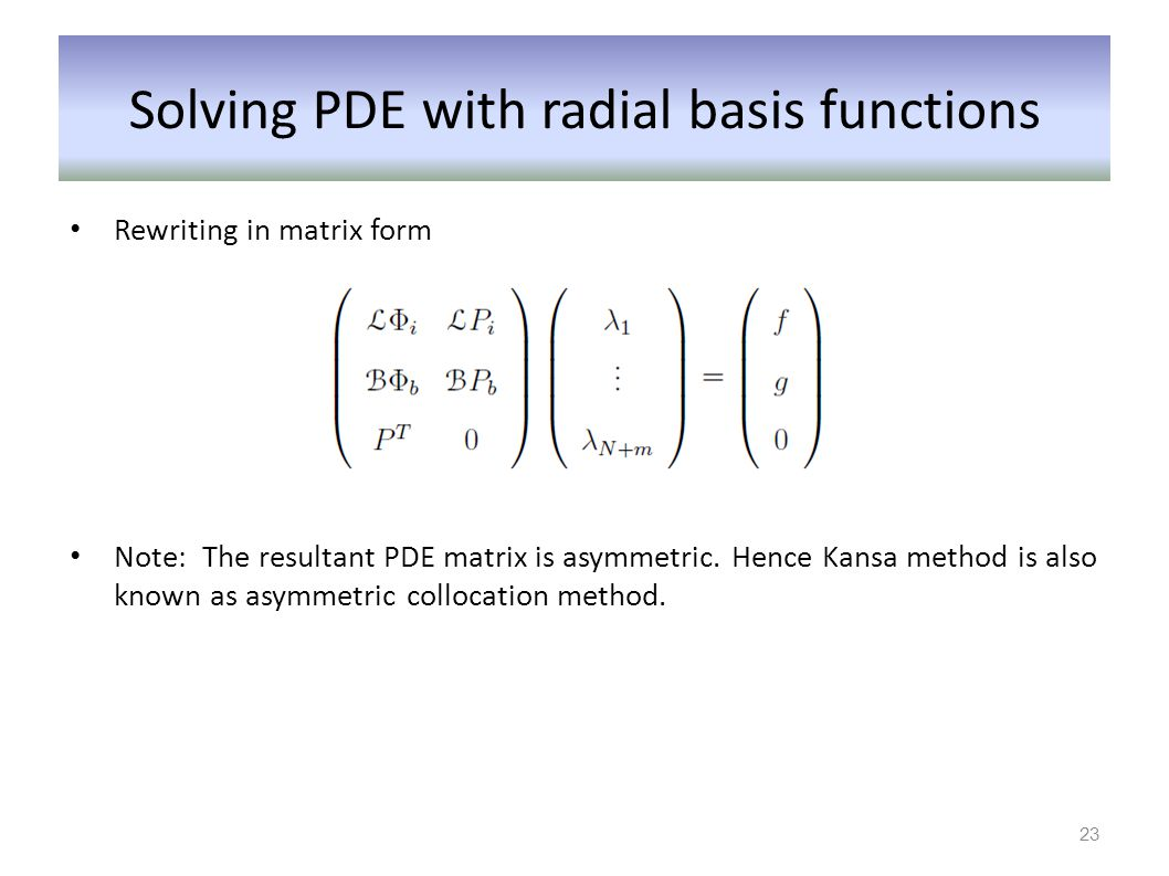 Solving PDE with radial basis functions Rewriting in matrix form Note: The resultant PDE matrix is asymmetric. Hence Kansa method is also known as asy