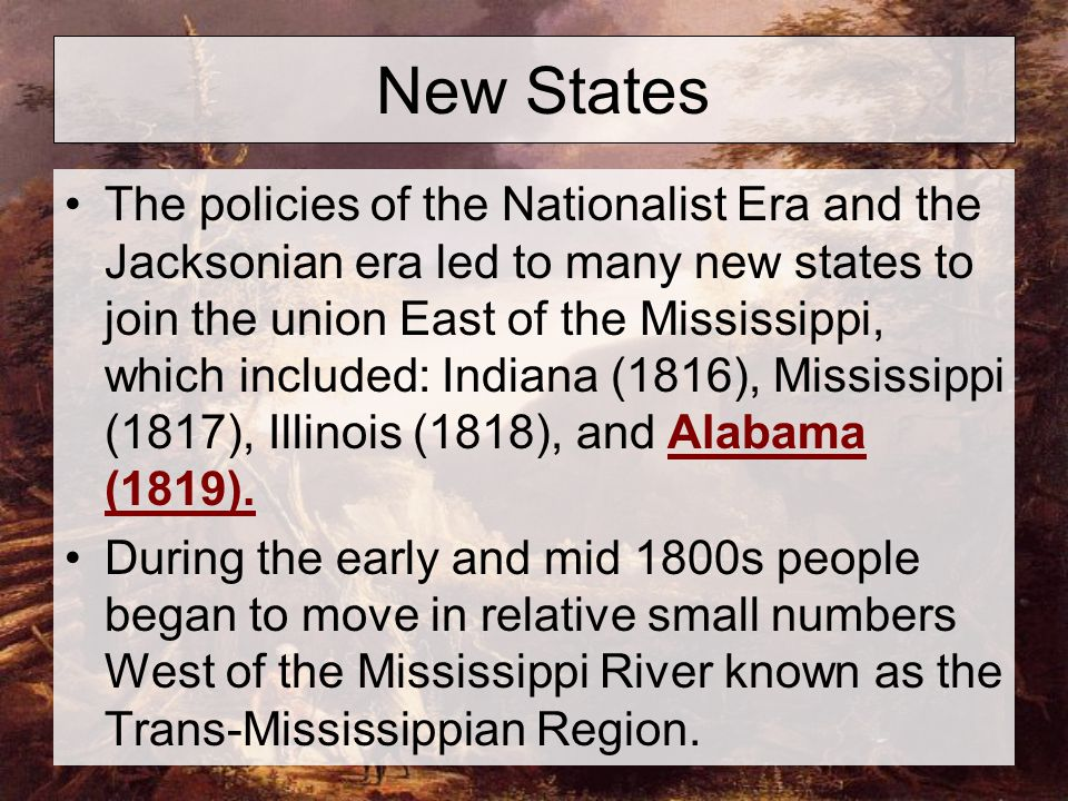New States The policies of the Nationalist Era and the Jacksonian era led to many new states to join the union East of the Mississippi, which included