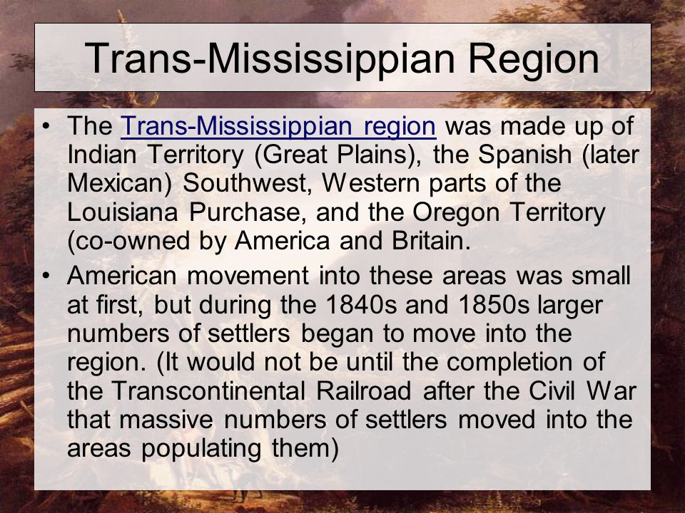 Trans-Mississippian Region The Trans-Mississippian region was made up of Indian Territory (Great Plains), the Spanish (later Mexican) Southwest, Western parts of the Louisiana Purchase, and the Oregon Territory (co-owned by America and Britain.