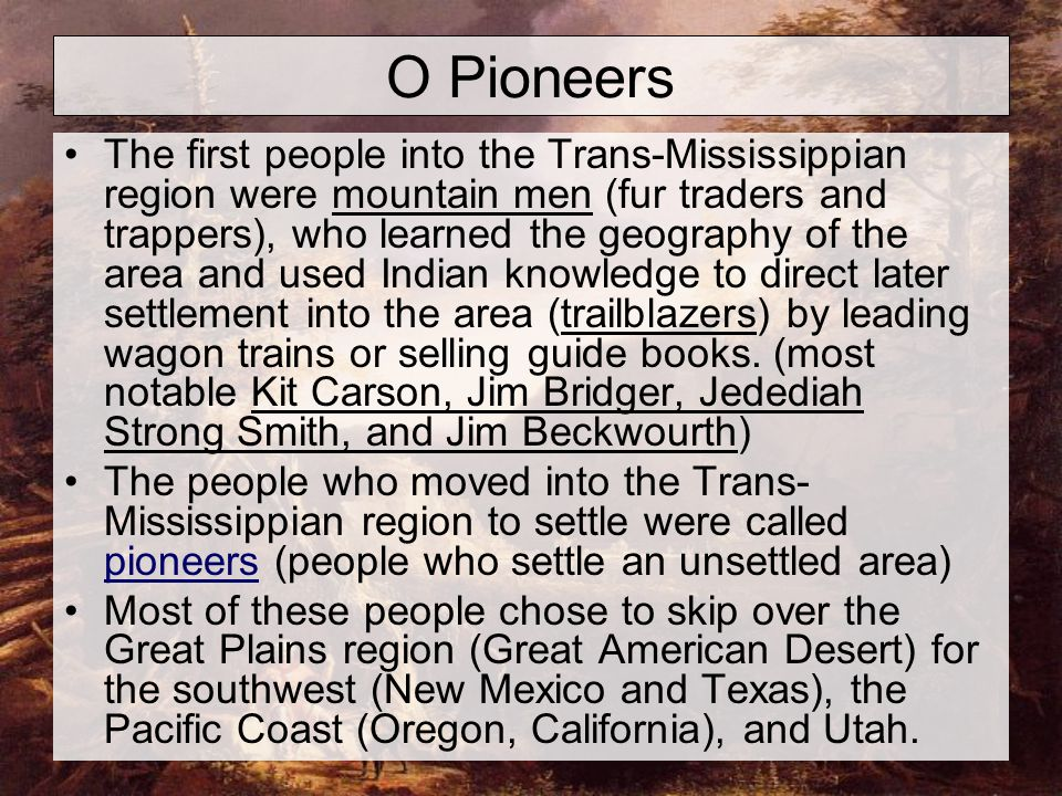 O Pioneers The first people into the Trans-Mississippian region were mountain men (fur traders and trappers), who learned the geography of the area and used Indian knowledge to direct later settlement into the area (trailblazers) by leading wagon trains or selling guide books.