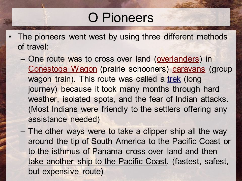 O Pioneers The pioneers went west by using three different methods of travel: –One route was to cross over land (overlanders) in Conestoga Wagon (prairie schooners) caravans (group wagon train).