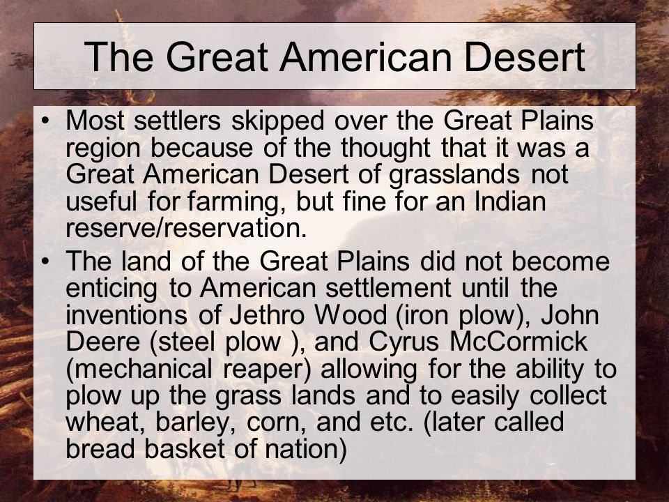 The Great American Desert Most settlers skipped over the Great Plains region because of the thought that it was a Great American Desert of grasslands not useful for farming, but fine for an Indian reserve/reservation.