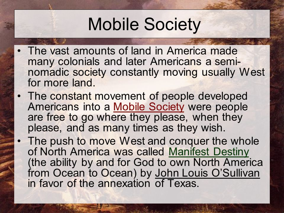 Mobile Society The vast amounts of land in America made many colonials and later Americans a semi- nomadic society constantly moving usually West for