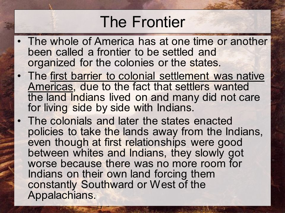 The Frontier The whole of America has at one time or another been called a frontier to be settled and organized for the colonies or the states. The fi