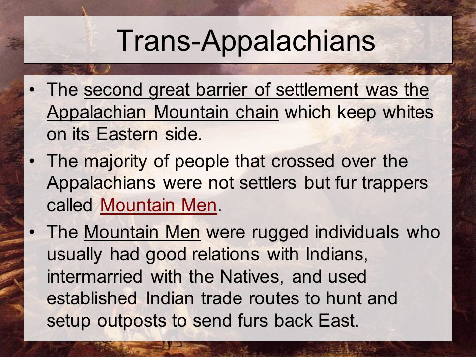 Trans-Appalachians The second great barrier of settlement was the Appalachian Mountain chain which keep whites on its Eastern side. The majority of pe