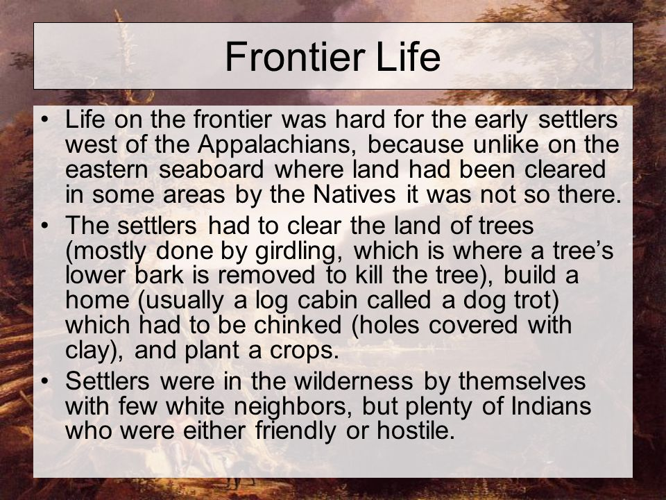 Frontier Life Life on the frontier was hard for the early settlers west of the Appalachians, because unlike on the eastern seaboard where land had been cleared in some areas by the Natives it was not so there.