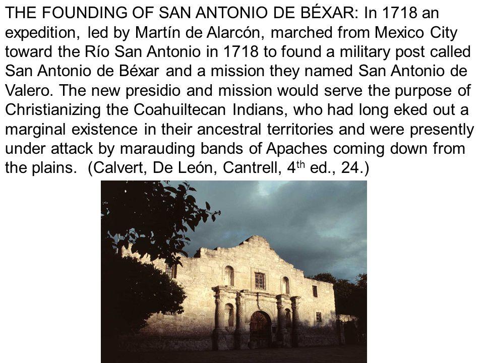 THE FOUNDING OF SAN ANTONIO DE BÉXAR: In 1718 an expedition, led by Martín de Alarcón, marched from Mexico City toward the Río San Antonio in 1718 to