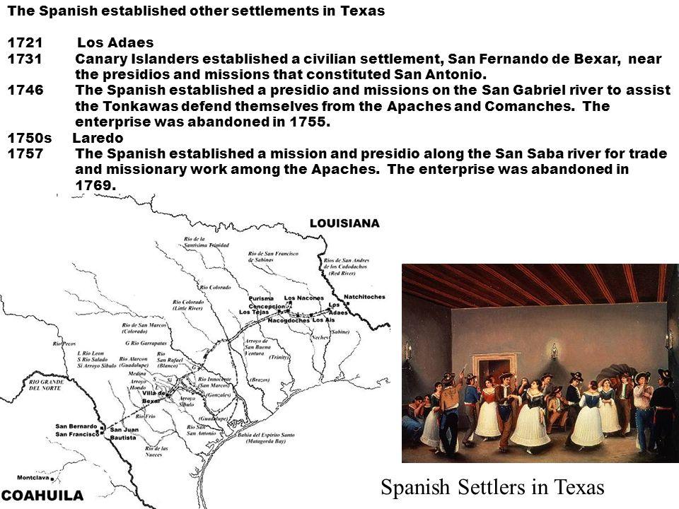 The Spanish established other settlements in Texas 1721 Los Adaes 1731Canary Islanders established a civilian settlement, San Fernando de Bexar, near
