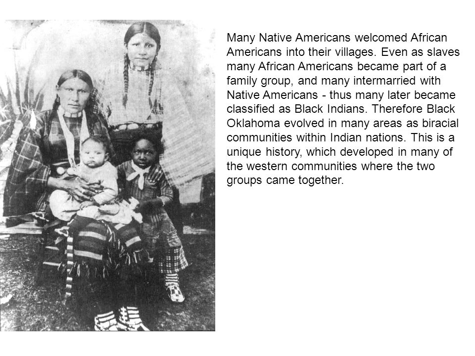Many Native Americans welcomed African Americans into their villages. Even as slaves many African Americans became part of a family group, and many in