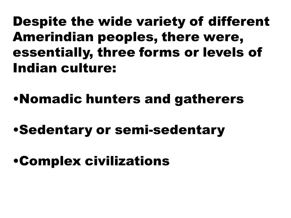 Despite the wide variety of different Amerindian peoples, there were, essentially, three forms or levels of Indian culture: Nomadic hunters and gather