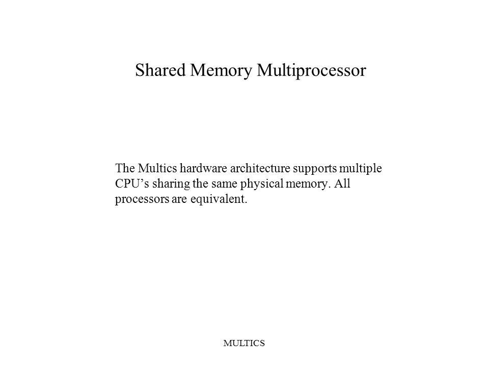 MULTICS Shared Memory Multiprocessor The Multics hardware architecture supports multiple CPU's sharing the same physical memory.