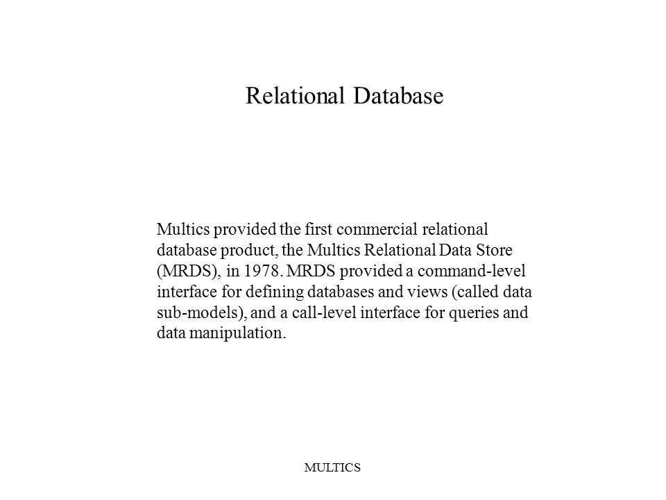 MULTICS Relational Database Multics provided the first commercial relational database product, the Multics Relational Data Store (MRDS), in 1978.