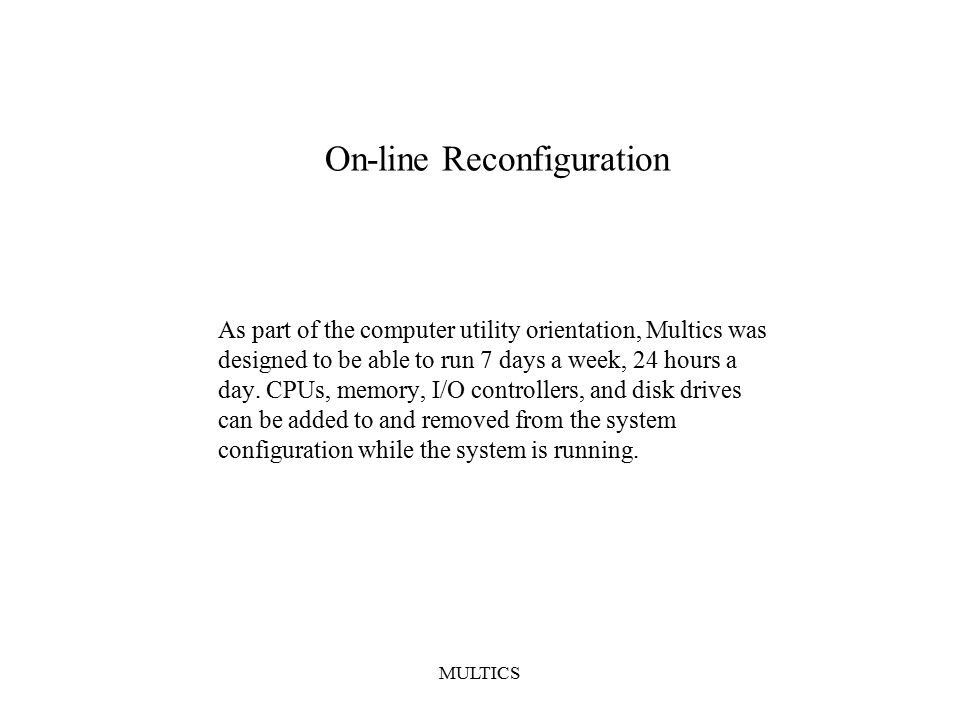 MULTICS On-line Reconfiguration As part of the computer utility orientation, Multics was designed to be able to run 7 days a week, 24 hours a day.