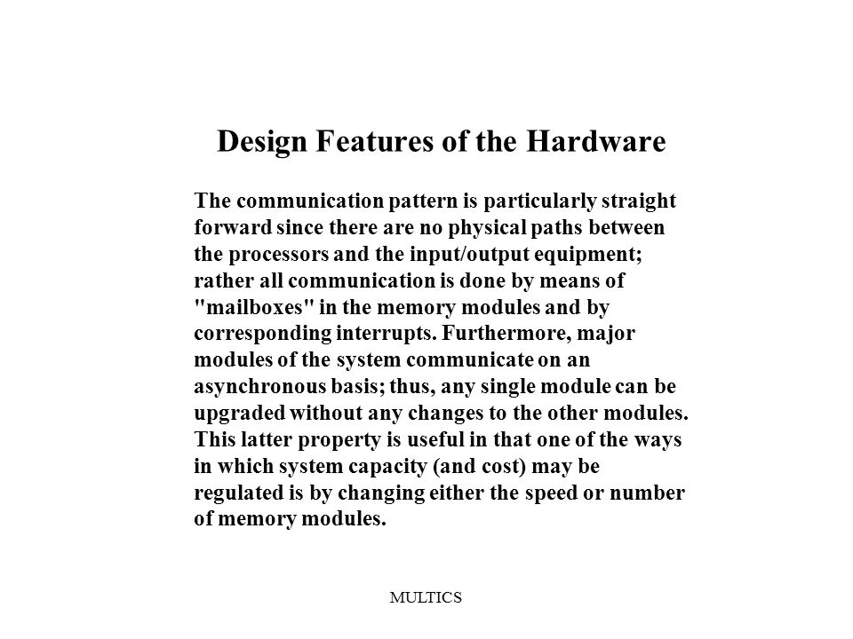 MULTICS Design Features of the Hardware The communication pattern is particularly straight forward since there are no physical paths between the processors and the input/output equipment; rather all communication is done by means of mailboxes in the memory modules and by corresponding interrupts.