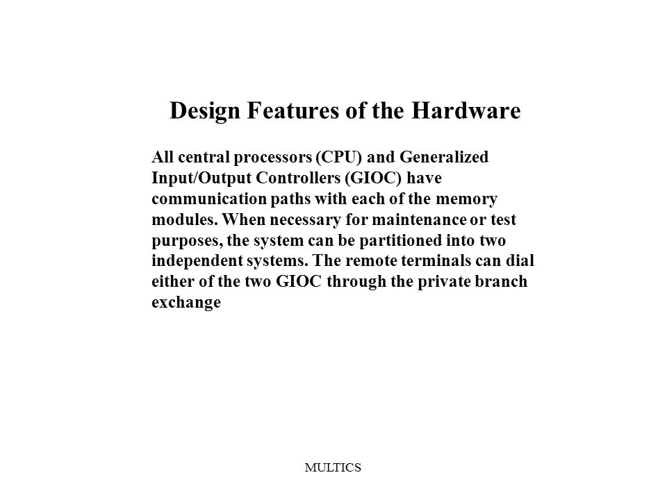 MULTICS Design Features of the Hardware All central processors (CPU) and Generalized Input/Output Controllers (GIOC) have communication paths with each of the memory modules.