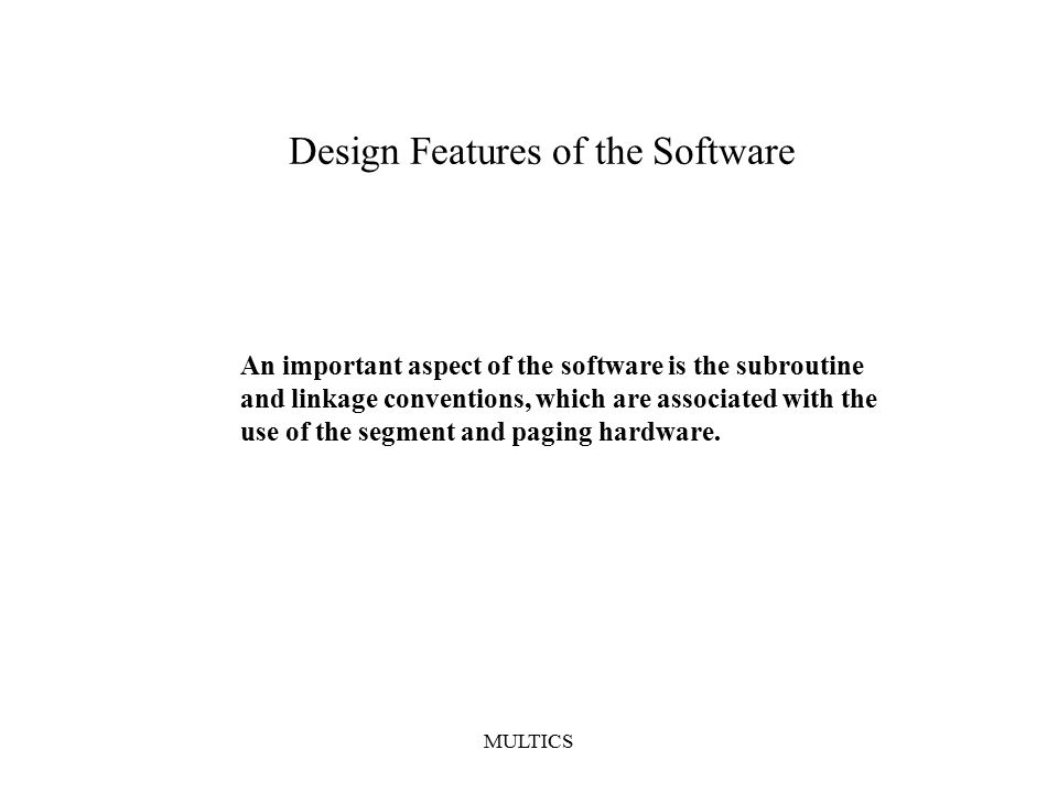 MULTICS Design Features of the Software An important aspect of the software is the subroutine and linkage conventions, which are associated with the use of the segment and paging hardware.