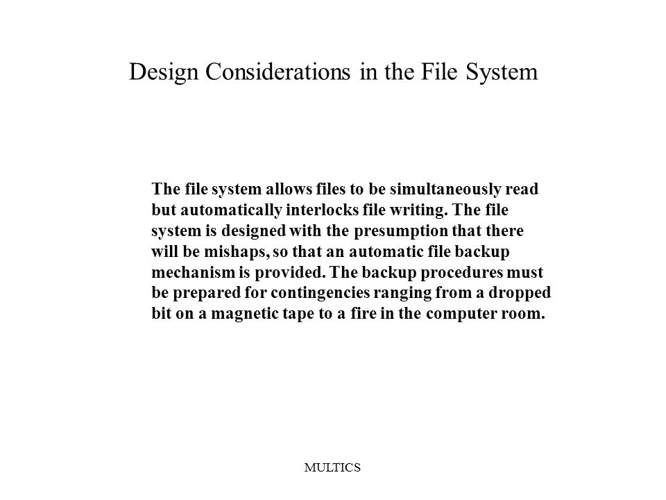 MULTICS Design Considerations in the File System The file system allows files to be simultaneously read but automatically interlocks file writing.