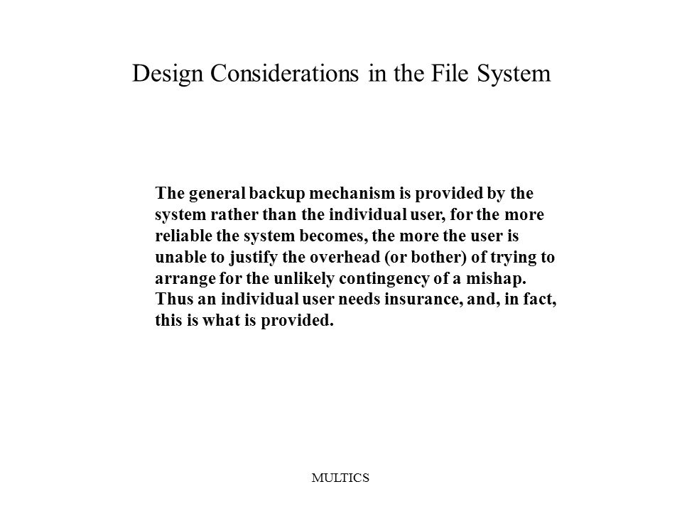MULTICS Design Considerations in the File System The general backup mechanism is provided by the system rather than the individual user, for the more reliable the system becomes, the more the user is unable to justify the overhead (or bother) of trying to arrange for the unlikely contingency of a mishap.