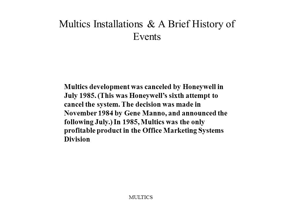MULTICS Multics Installations & A Brief History of Events Multics development was canceled by Honeywell in July 1985.