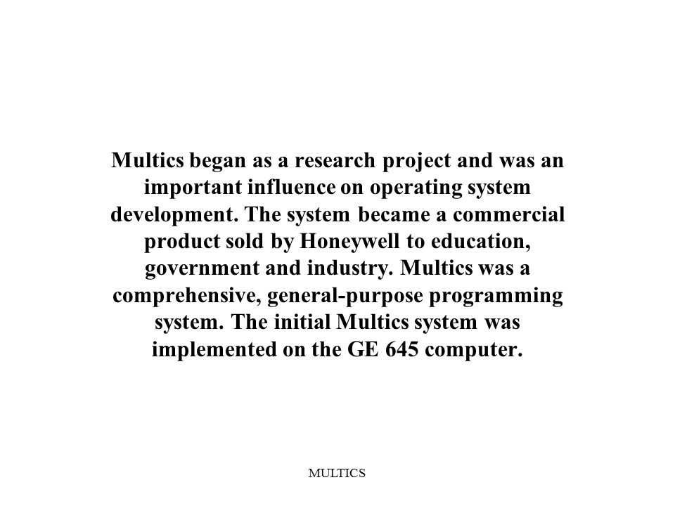 MULTICS Multics began as a research project and was an important influence on operating system development.