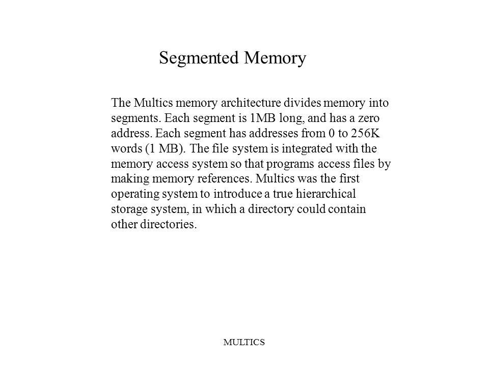 MULTICS Segmented Memory The Multics memory architecture divides memory into segments. Each segment is 1MB long, and has a zero address. Each segment