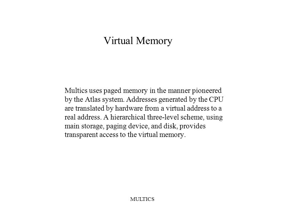 MULTICS Virtual Memory Multics uses paged memory in the manner pioneered by the Atlas system.