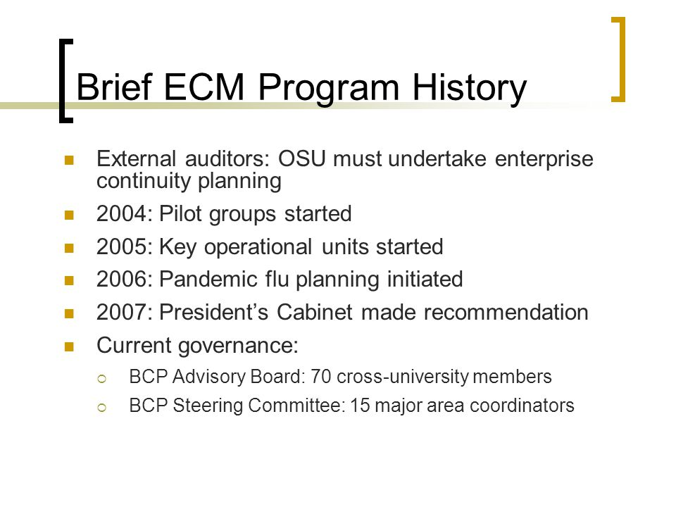 Brief ECM Program History External auditors: OSU must undertake enterprise continuity planning 2004: Pilot groups started 2005: Key operational units started 2006: Pandemic flu planning initiated 2007: President's Cabinet made recommendation Current governance:  BCP Advisory Board: 70 cross-university members  BCP Steering Committee: 15 major area coordinators