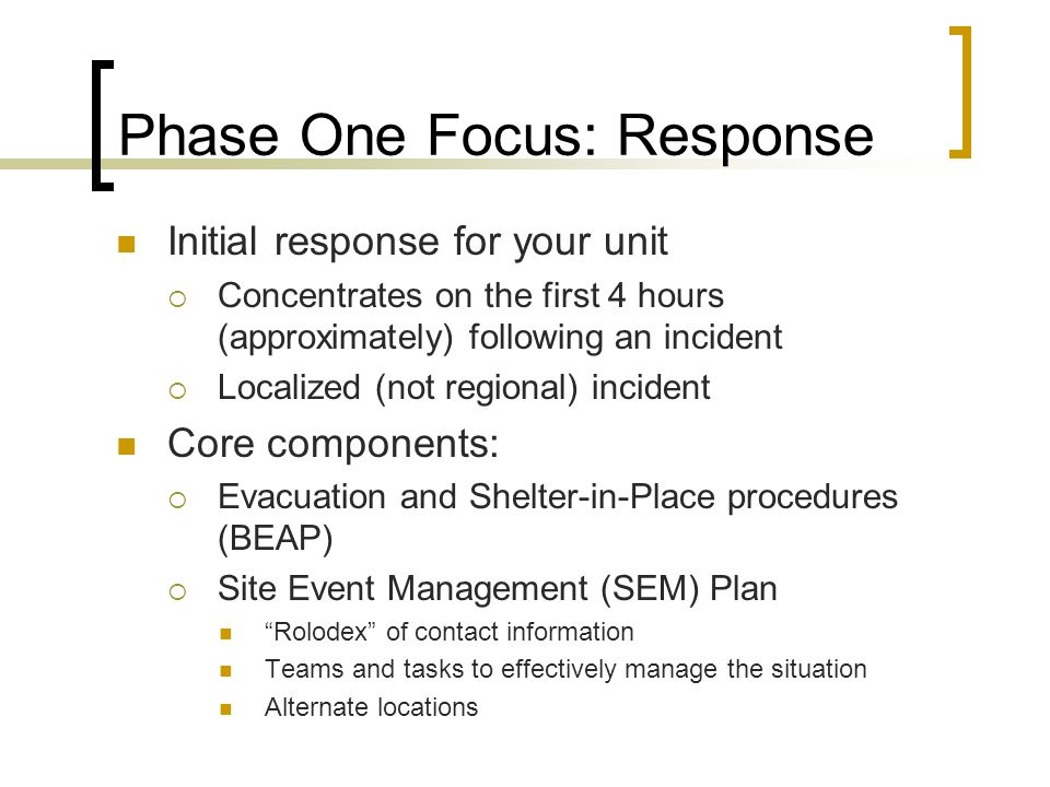 Phase One Focus: Response Initial response for your unit  Concentrates on the first 4 hours (approximately) following an incident  Localized (not regional) incident Core components:  Evacuation and Shelter-in-Place procedures (BEAP)  Site Event Management (SEM) Plan Rolodex of contact information Teams and tasks to effectively manage the situation Alternate locations