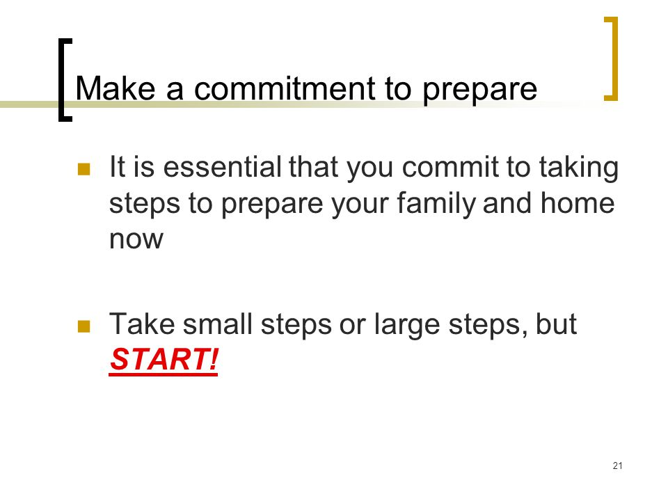 Make a commitment to prepare It is essential that you commit to taking steps to prepare your family and home now Take small steps or large steps, but START.