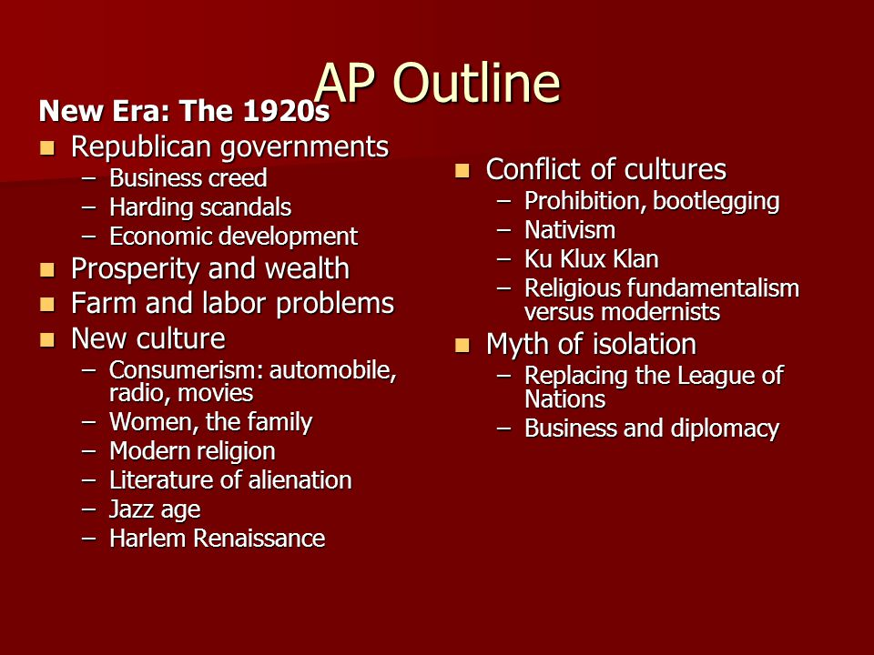 AP Outline New Era: The 1920s Republican governments Republican governments –Business creed –Harding scandals –Economic development Prosperity and wealth Prosperity and wealth Farm and labor problems Farm and labor problems New culture New culture –Consumerism: automobile, radio, movies –Women, the family –Modern religion –Literature of alienation –Jazz age –Harlem Renaissance Conflict of cultures Conflict of cultures –Prohibition, bootlegging –Nativism –Ku Klux Klan –Religious fundamentalism versus modernists Myth of isolation Myth of isolation –Replacing the League of Nations –Business and diplomacy