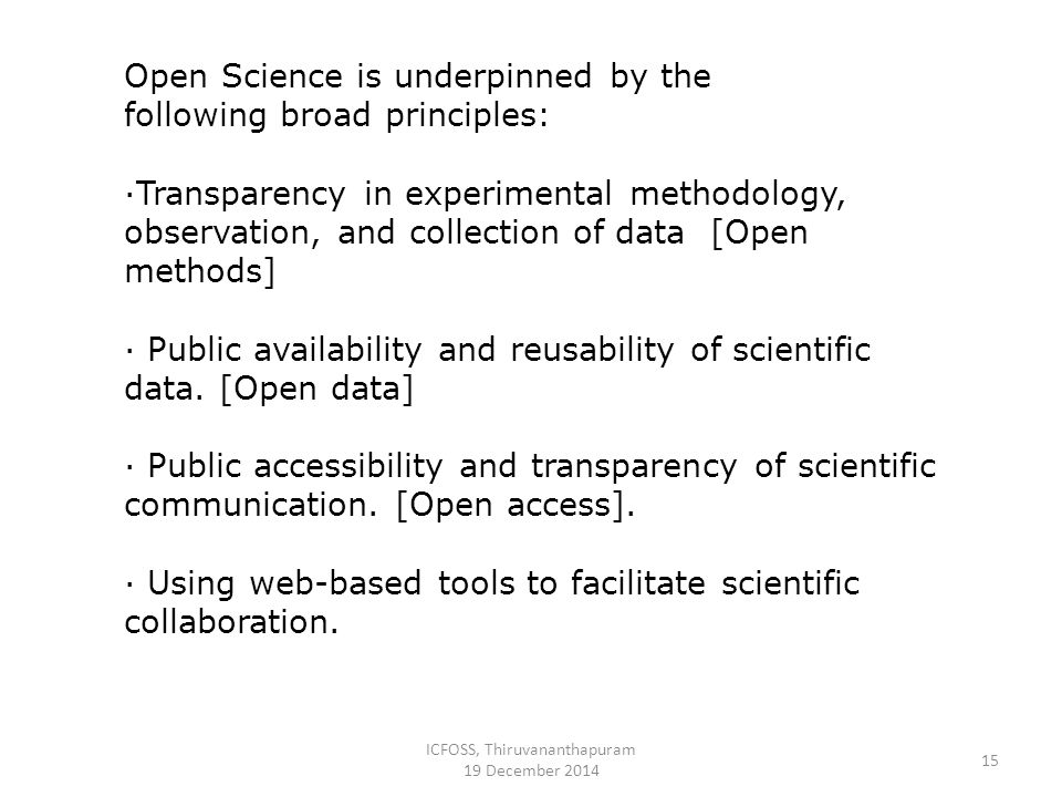 ICFOSS, Thiruvananthapuram 19 December 2014 15 Open Science is underpinned by the following broad principles: ·Transparency in experimental methodology, observation, and collection of data [Open methods] · Public availability and reusability of scientific data.