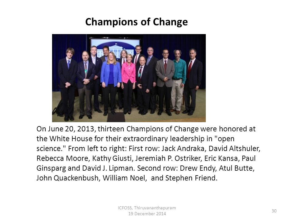 ICFOSS, Thiruvananthapuram 19 December 2014 30 On June 20, 2013, thirteen Champions of Change were honored at the White House for their extraordinary leadership in open science. From left to right: First row: Jack Andraka, David Altshuler, Rebecca Moore, Kathy Giusti, Jeremiah P.