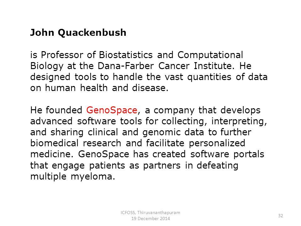 ICFOSS, Thiruvananthapuram 19 December 2014 32 John Quackenbush is Professor of Biostatistics and Computational Biology at the Dana-Farber Cancer Institute.