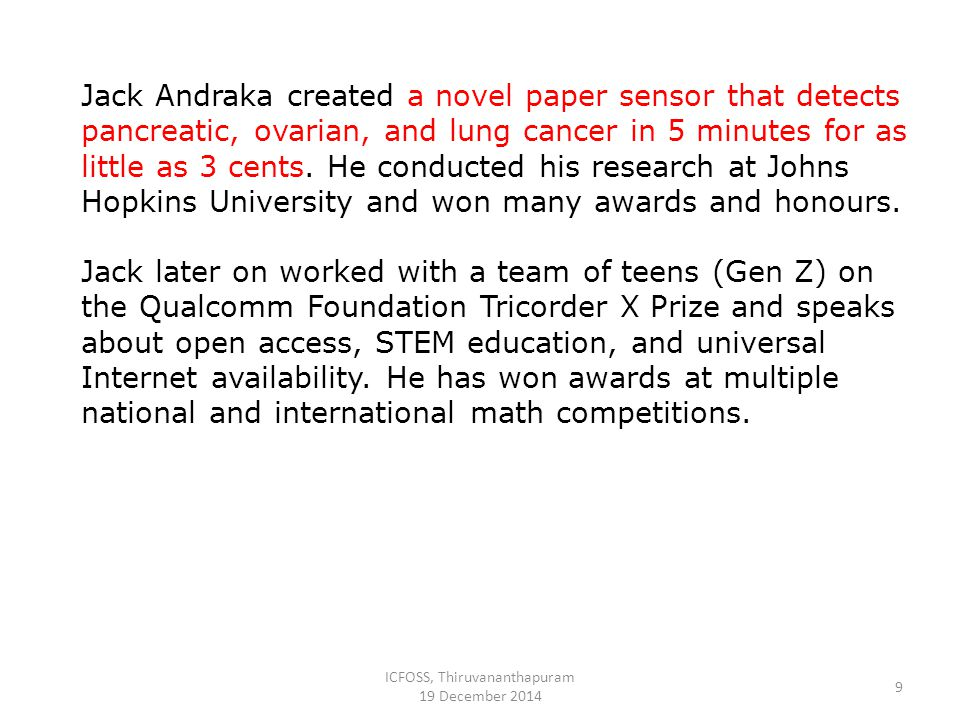 ICFOSS, Thiruvananthapuram 19 December 2014 9 Jack Andraka created a novel paper sensor that detects pancreatic, ovarian, and lung cancer in 5 minutes for as little as 3 cents.