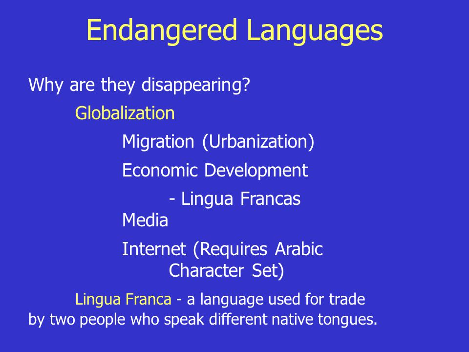 Endangered Languages Why are they disappearing? Globalization Migration (Urbanization) Economic Development - Lingua Francas Media Internet (Requires