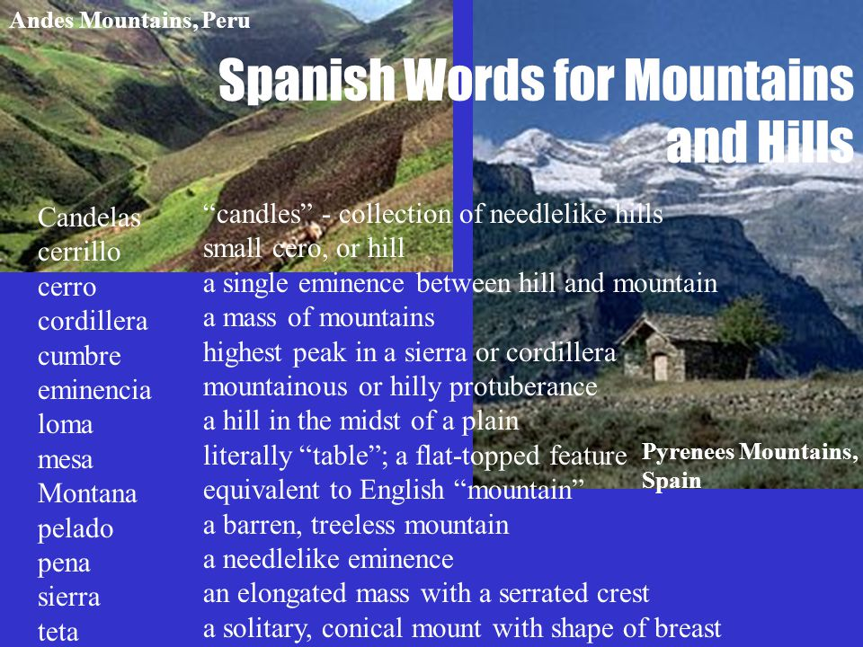 Spanish Words for Mountains and Hills Candelas cerrillo cerro cordillera cumbre eminencia loma mesa Montana pelado pena sierra teta candles - collection of needlelike hills small cero, or hill a single eminence between hill and mountain a mass of mountains highest peak in a sierra or cordillera mountainous or hilly protuberance a hill in the midst of a plain literally table ; a flat-topped feature equivalent to English mountain a barren, treeless mountain a needlelike eminence an elongated mass with a serrated crest a solitary, conical mount with shape of breast Pyrenees Mountains, Spain Andes Mountains, Peru