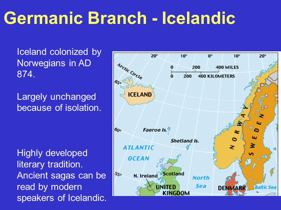 Germanic Branch - Icelandic Iceland colonized by Norwegians in AD 874. Largely unchanged because of isolation. Highly developed literary tradition. An