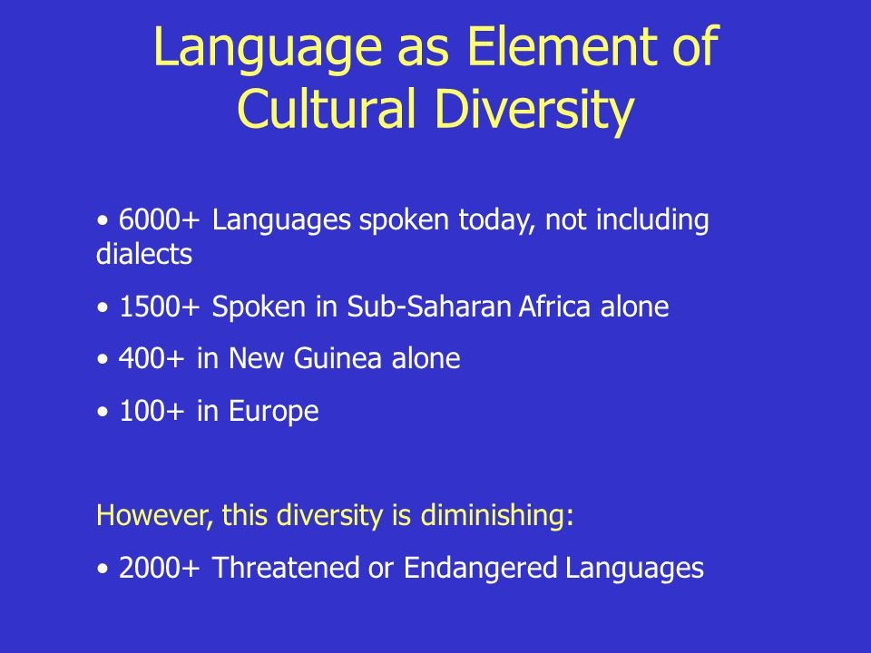 Language as Element of Cultural Diversity 6000+ Languages spoken today, not including dialects 1500+ Spoken in Sub-Saharan Africa alone 400+ in New Gu