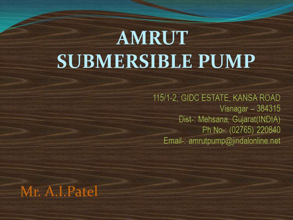 AMRUT SUBMERSIBLE PUMP 115/1-2, GIDC ESTATE, KANSA ROAD Visnagar – 384315 Dist-: Mehsana, Gujarat(INDIA) Ph No-: (02765) 220840 Email-: amrutpump@jind