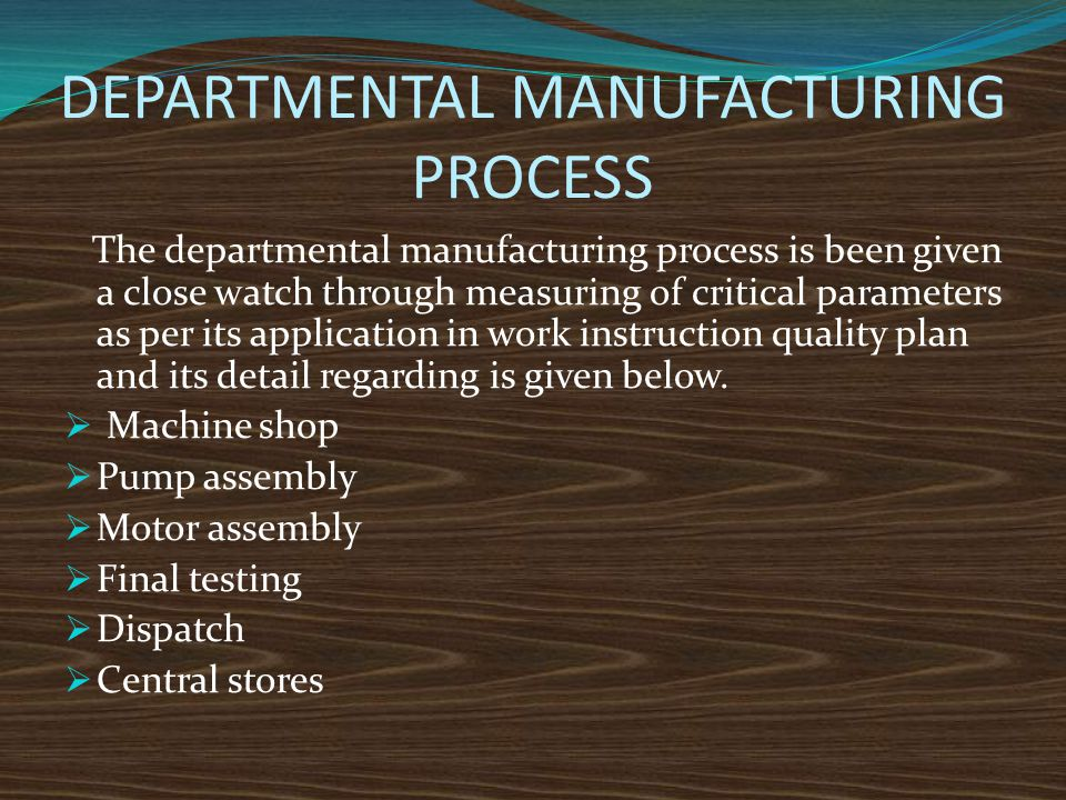 DEPARTMENTAL MANUFACTURING PROCESS The departmental manufacturing process is been given a close watch through measuring of critical parameters as per