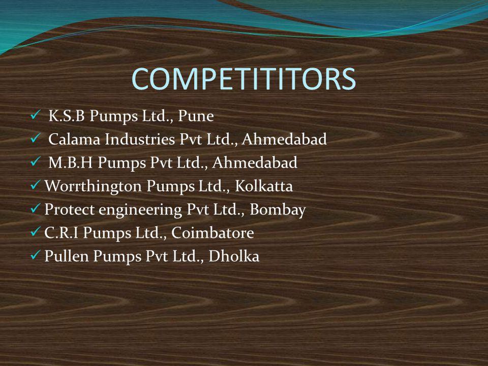 COMPETITITORS K.S.B Pumps Ltd., Pune Calama Industries Pvt Ltd., Ahmedabad M.B.H Pumps Pvt Ltd., Ahmedabad Worrthington Pumps Ltd., Kolkatta Protect e