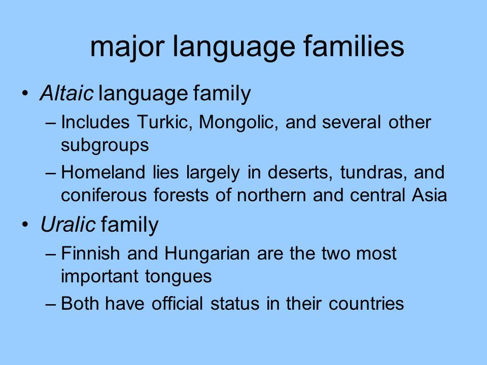 major language families Altaic language family –Includes Turkic, Mongolic, and several other subgroups –Homeland lies largely in deserts, tundras, and