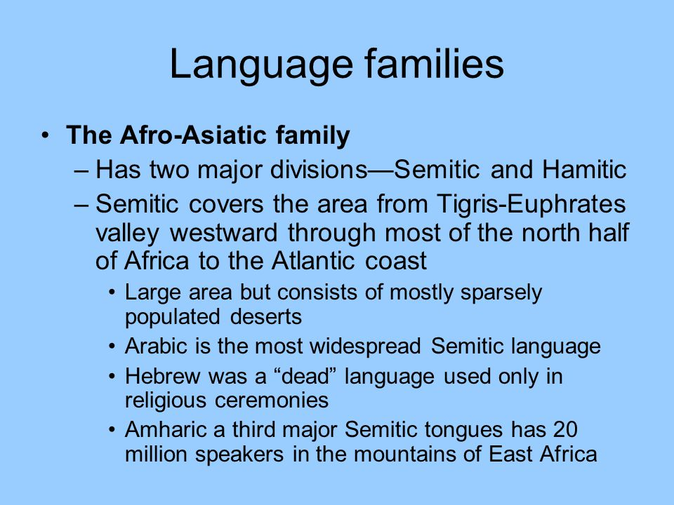 Language families The Afro-Asiatic family –Has two major divisions—Semitic and Hamitic –Semitic covers the area from Tigris-Euphrates valley westward through most of the north half of Africa to the Atlantic coast Large area but consists of mostly sparsely populated deserts Arabic is the most widespread Semitic language Hebrew was a dead language used only in religious ceremonies Amharic a third major Semitic tongues has 20 million speakers in the mountains of East Africa