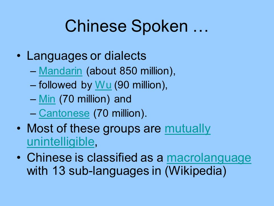 Chinese Spoken … Languages or dialects –Mandarin (about 850 million),Mandarin –followed by Wu (90 million),Wu –Min (70 million) andMin –Cantonese (70