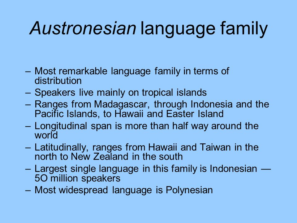 Austronesian language family –Most remarkable language family in terms of distribution –Speakers live mainly on tropical islands –Ranges from Madagasc